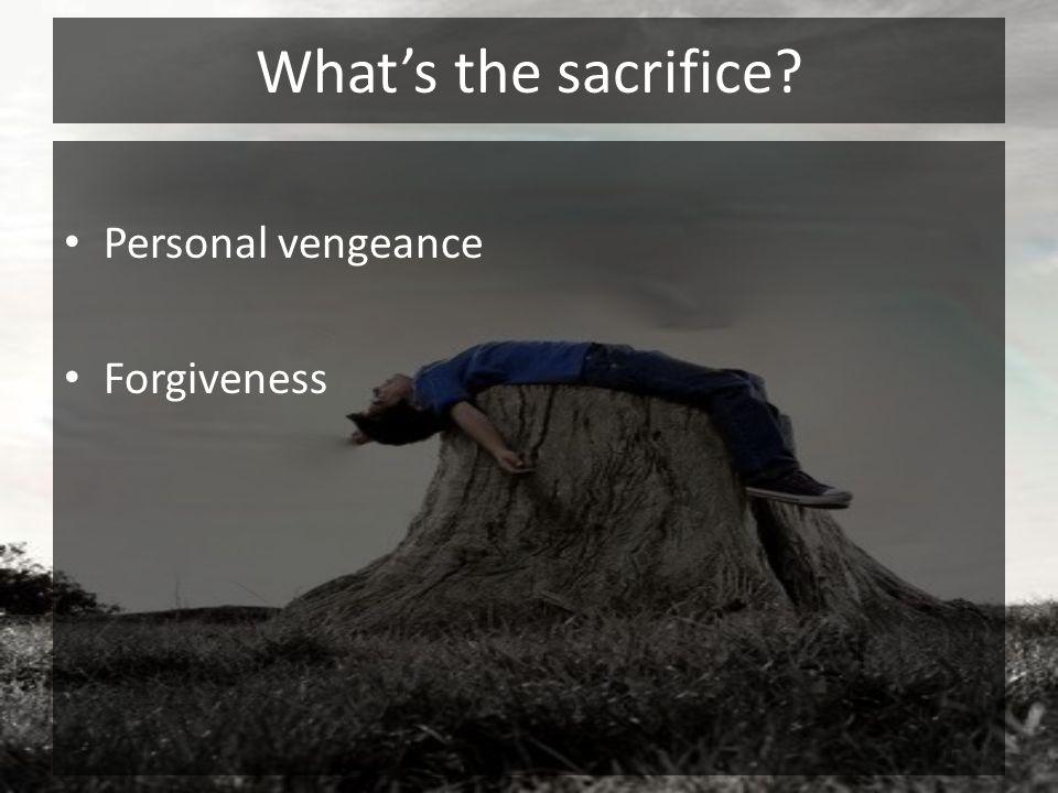 Whats the sacrifice? Personal vengeance Forgiveness