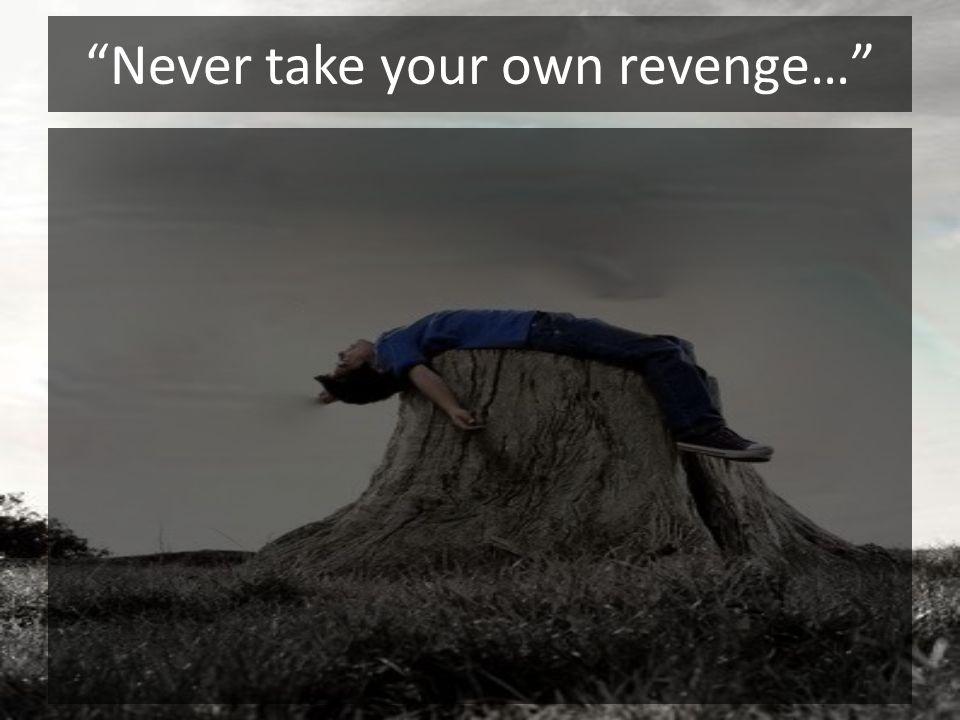 Never take your own revenge…