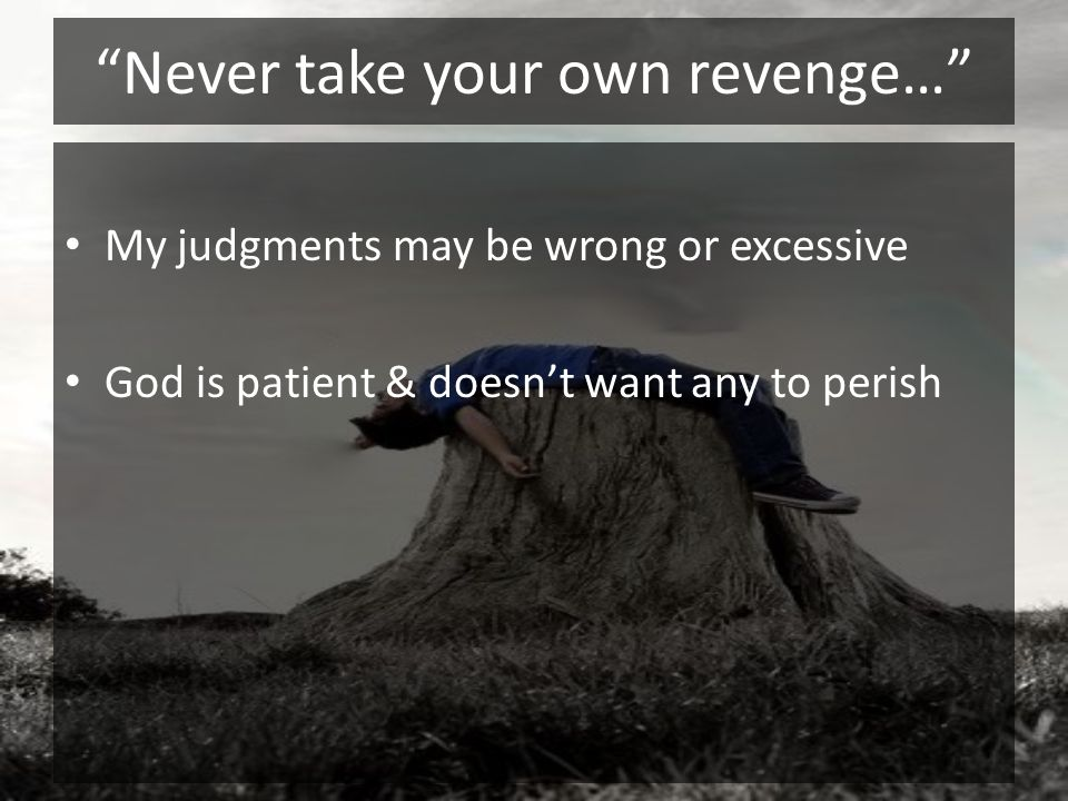 Never take your own revenge… My judgments may be wrong or excessive God is patient & doesnt want any to perish The pursuit of vengeance destroys my growth