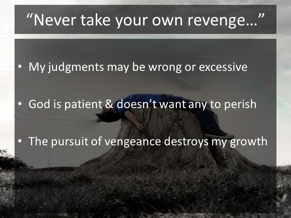 Never take your own revenge… My judgments may be wrong or excessive God is patient & doesnt want any to perish The pursuit of vengeance destroys my gr