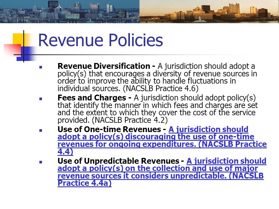 Revenue Policies Revenue Diversification - A jurisdiction should adopt a policy(s) that encourages a diversity of revenue sources in order to improve