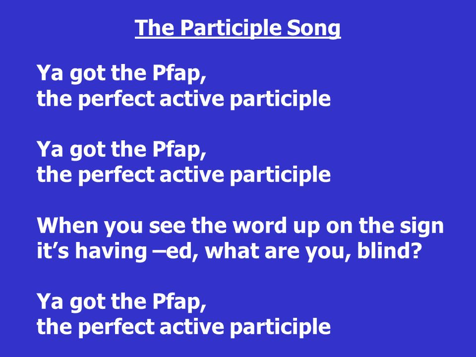 Ya got the Pfap, the perfect active participle Ya got the Pfap, the perfect active participle When you see the word up on the sign its having –ed, wha