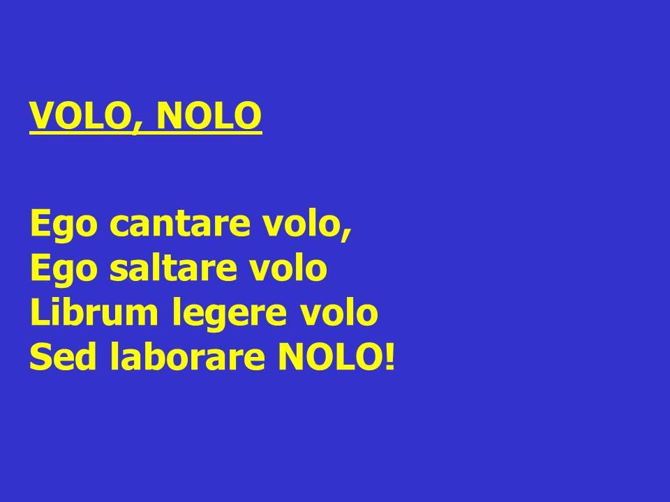 VOLO, NOLO Ego cantare volo, Ego saltare volo Librum legere volo Sed laborare NOLO!