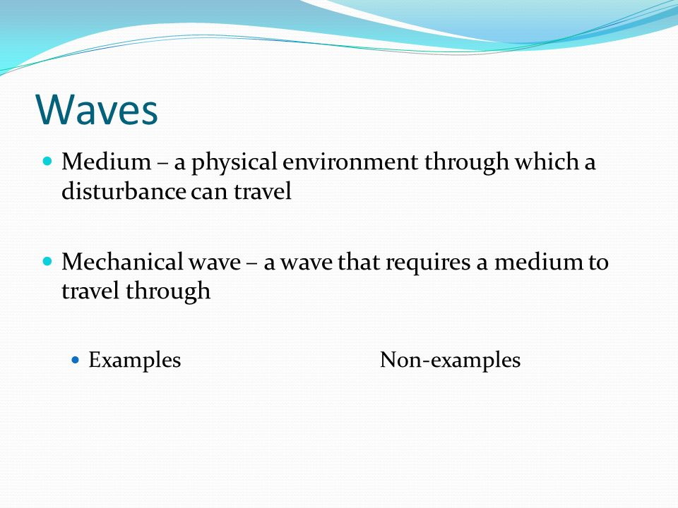 Waves Medium – a physical environment through which a disturbance can travel Mechanical wave – a wave that requires a medium to travel through Example