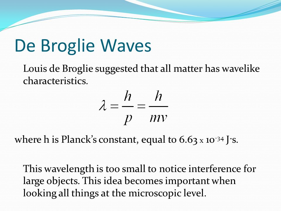 De Broglie Waves Louis de Broglie suggested that all matter has wavelike characteristics. where h is Plancks constant, equal to 6.63 x 10 -34 J·s. Thi