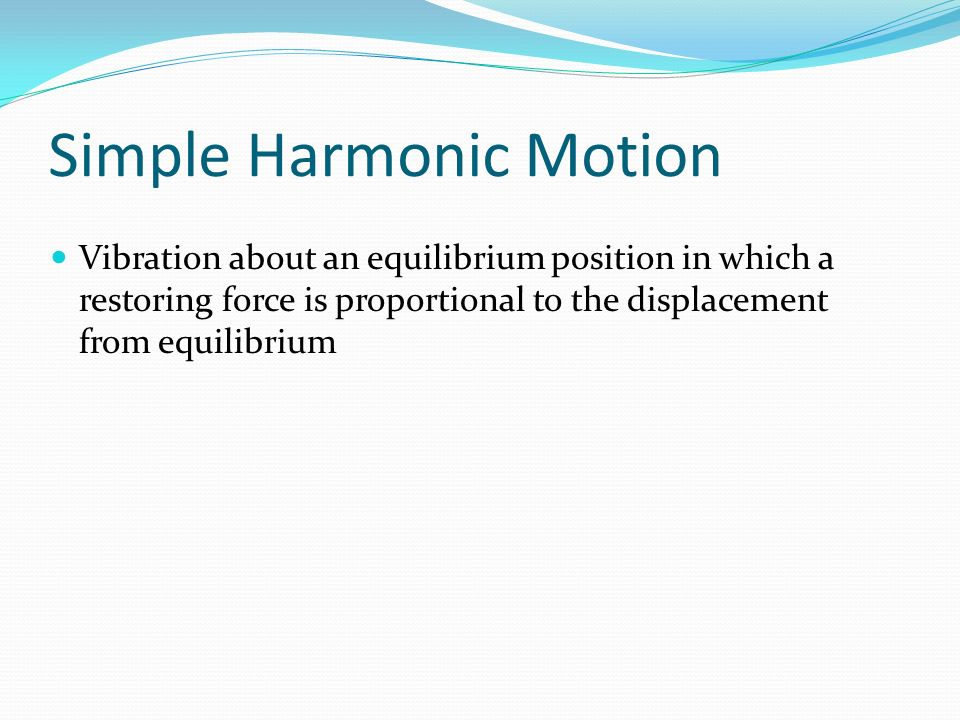 Simple Harmonic Motion Vibration about an equilibrium position in which a restoring force is proportional to the displacement from equilibrium