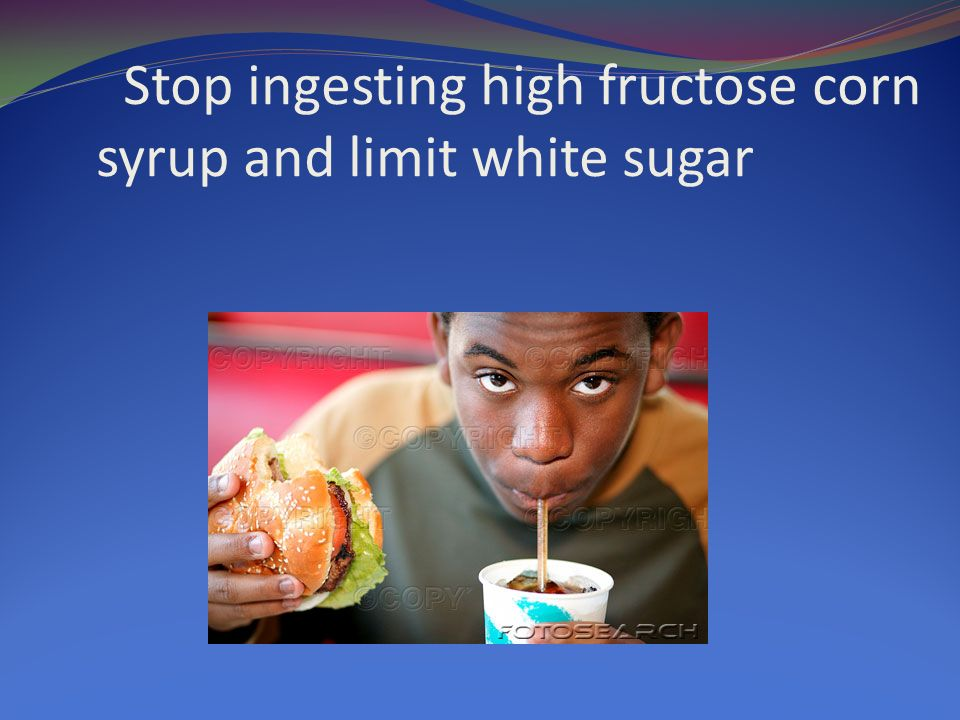 Stop ingesting high fructose corn syrup and limit white sugar
