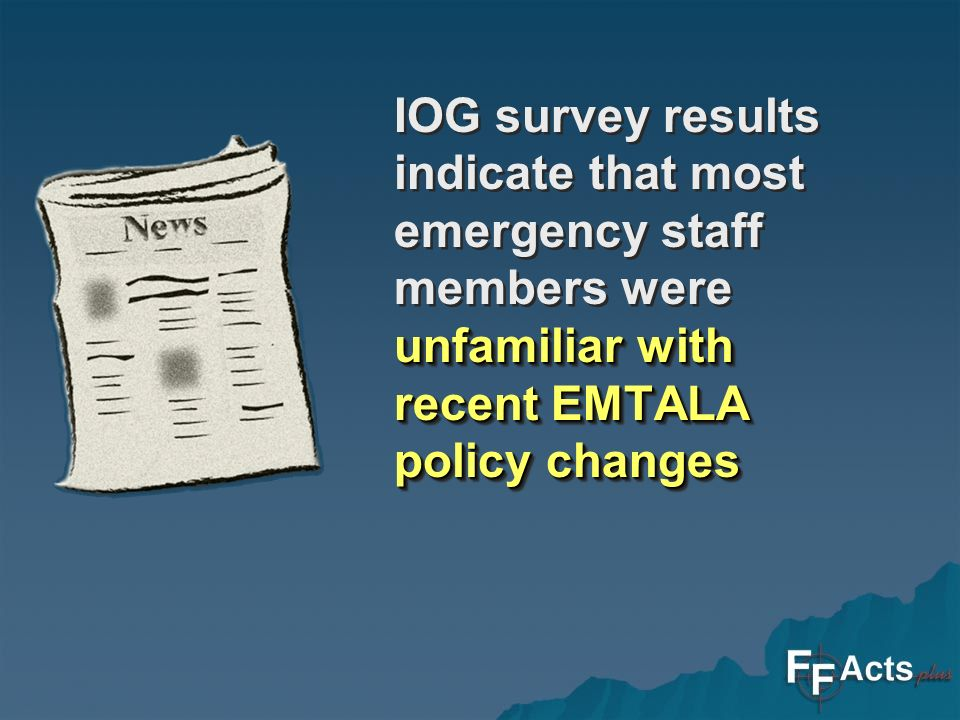 unfamiliar with recent EMTALA policy changes IOG survey results indicate that most emergency staff members were unfamiliar with recent EMTALA policy changes