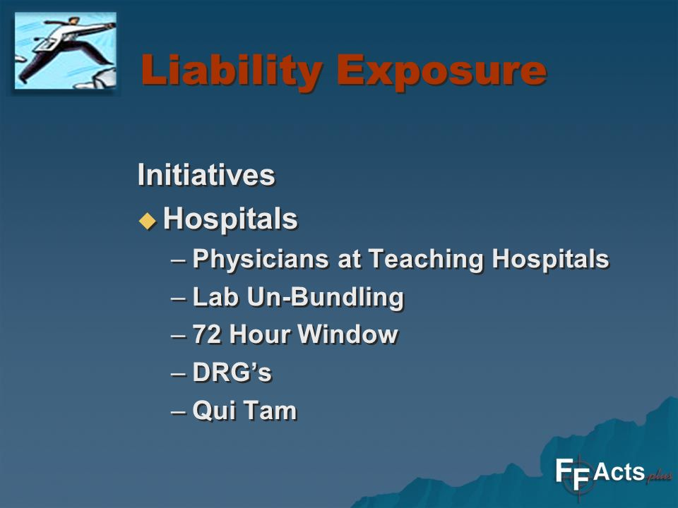 Liability Exposure Initiatives Hospitals –Physicians at Teaching Hospitals –Lab Un-Bundling –72 Hour Window –DRGs –Qui Tam Initiatives Hospitals –Physicians at Teaching Hospitals –Lab Un-Bundling –72 Hour Window –DRGs –Qui Tam