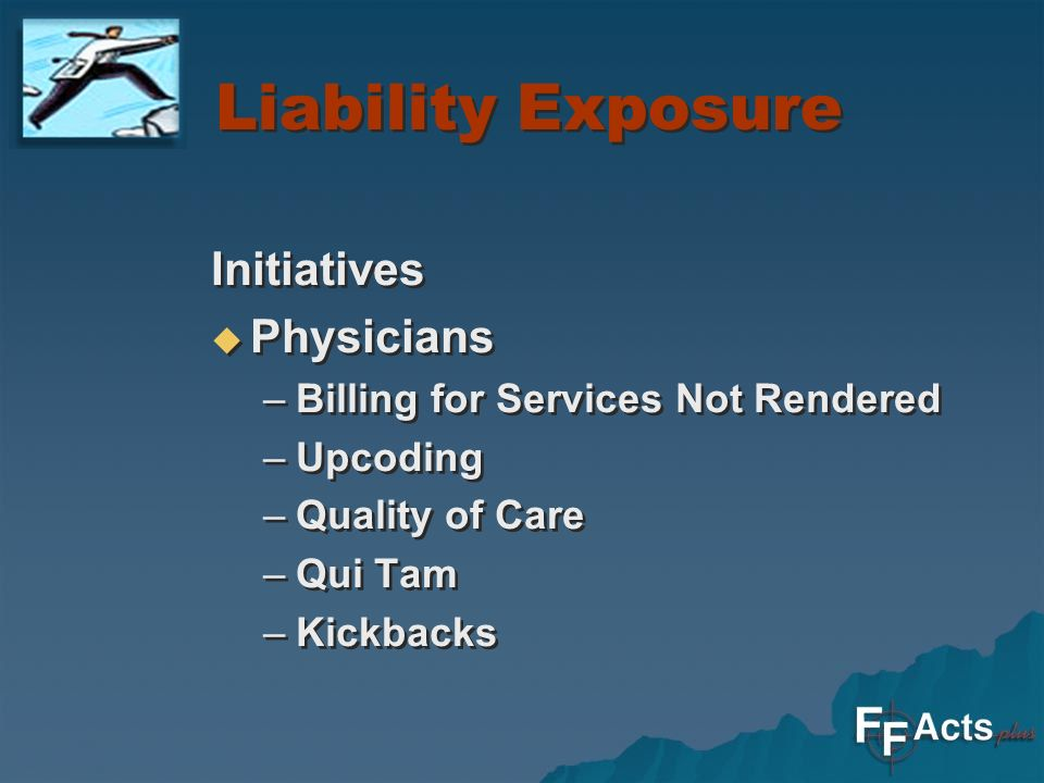 Liability Exposure Initiatives Physicians –Billing for Services Not Rendered –Upcoding –Quality of Care –Qui Tam –Kickbacks Initiatives Physicians –Billing for Services Not Rendered –Upcoding –Quality of Care –Qui Tam –Kickbacks