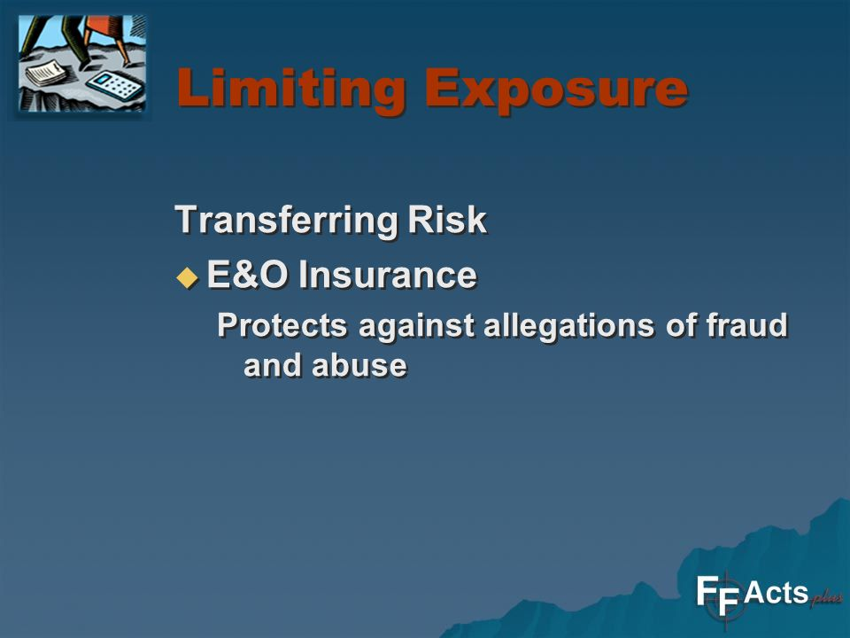 Limiting Exposure Transferring Risk E&O Insurance Protects against allegations of fraud and abuse Transferring Risk E&O Insurance Protects against allegations of fraud and abuse