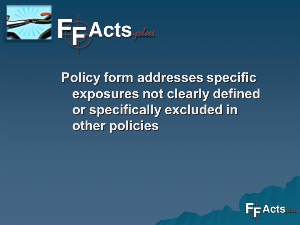 Policy form addresses specific exposures not clearly defined or specifically excluded in other policies Policy form addresses specific exposures not clearly defined or specifically excluded in other policies