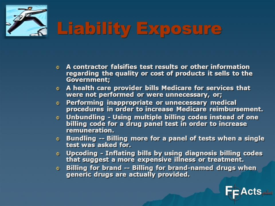 Liability Exposure A contractor falsifies test results or other information regarding the quality or cost of products it sells to the Government; A health care provider bills Medicare for services that were not performed or were unnecessary, or; Performing inappropriate or unnecessary medical procedures in order to increase Medicare reimbursement.