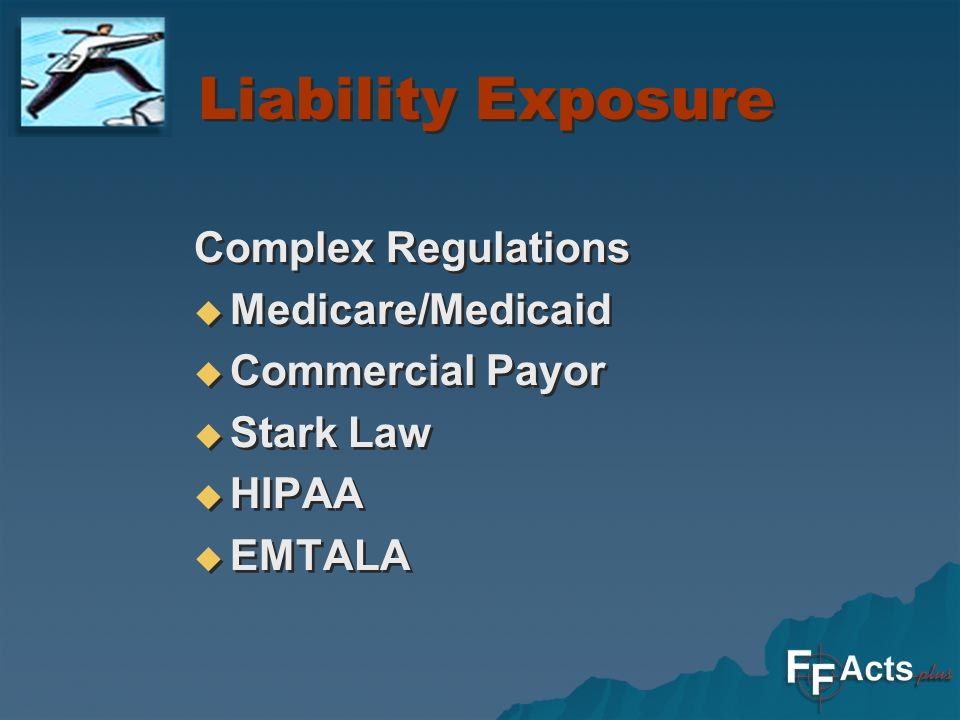 Liability Exposure Complex Regulations Medicare/Medicaid Commercial Payor Stark Law HIPAA EMTALA Complex Regulations Medicare/Medicaid Commercial Payor Stark Law HIPAA EMTALA