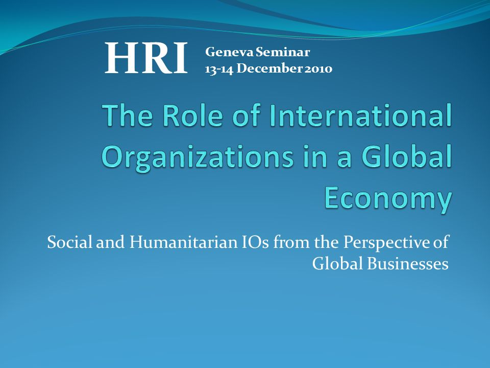 Social and Humanitarian IOs from the Perspective of Global Businesses HRI Geneva Seminar 13-14 December 2010