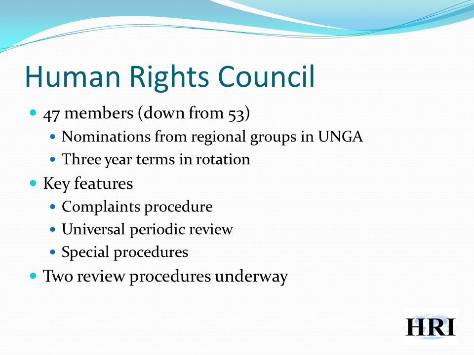 Human Rights Council 47 members (down from 53) Nominations from regional groups in UNGA Three year terms in rotation Key features Complaints procedure Universal periodic review Special procedures Two review procedures underway