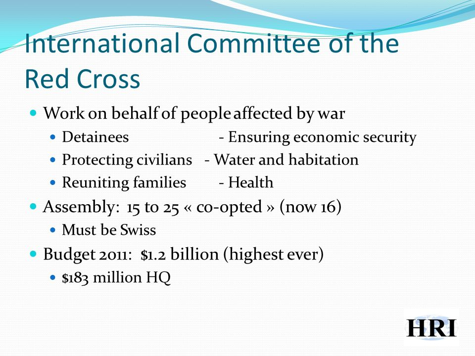 International Committee of the Red Cross Work on behalf of people affected by war Detainees- Ensuring economic security Protecting civilians - Water and habitation Reuniting families- Health Assembly: 15 to 25 « co-opted » (now 16) Must be Swiss Budget 2011: $1.2 billion (highest ever) $183 million HQ