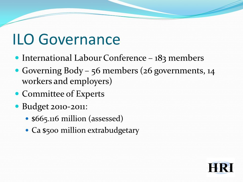 ILO Governance International Labour Conference – 183 members Governing Body – 56 members (26 governments, 14 workers and employers) Committee of Experts Budget 2010-2011: $665.116 million (assessed) Ca $500 million extrabudgetary