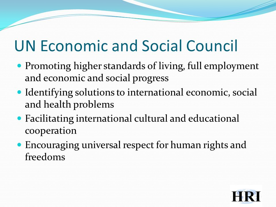 UN Economic and Social Council Promoting higher standards of living, full employment and economic and social progress Identifying solutions to international economic, social and health problems Facilitating international cultural and educational cooperation Encouraging universal respect for human rights and freedoms