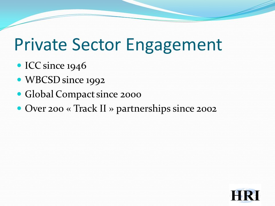 Private Sector Engagement ICC since 1946 WBCSD since 1992 Global Compact since 2000 Over 200 « Track II » partnerships since 2002