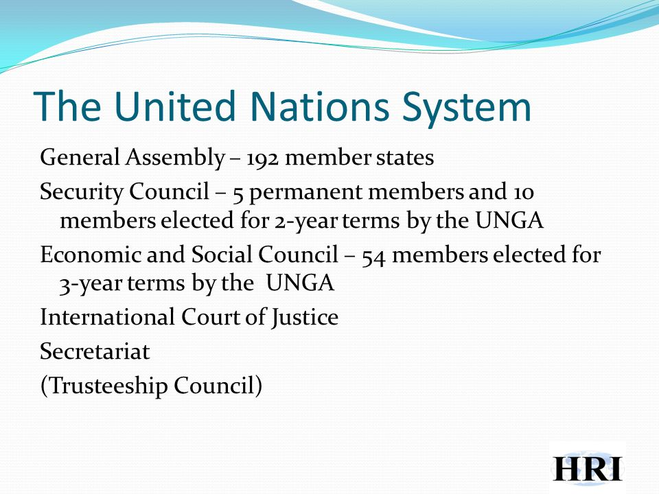 The United Nations System General Assembly – 192 member states Security Council – 5 permanent members and 10 members elected for 2-year terms by the UNGA Economic and Social Council – 54 members elected for 3-year terms by the UNGA International Court of Justice Secretariat (Trusteeship Council)