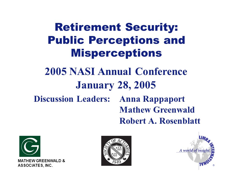 Retirement Security: Public Perceptions and Misperceptions 2005 NASI Annual Conference January 28, 2005 Discussion Leaders:Anna Rappaport Mathew Greenwald Robert A.