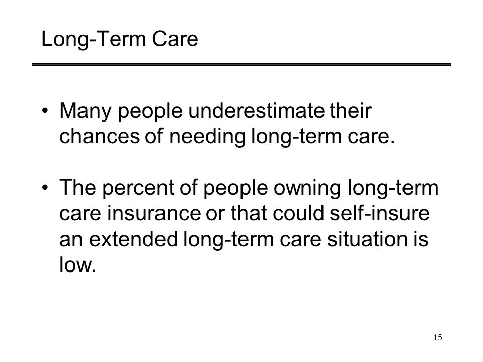 15 Long-Term Care Many people underestimate their chances of needing long-term care.