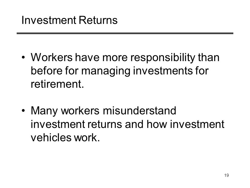19 Investment Returns Workers have more responsibility than before for managing investments for retirement.