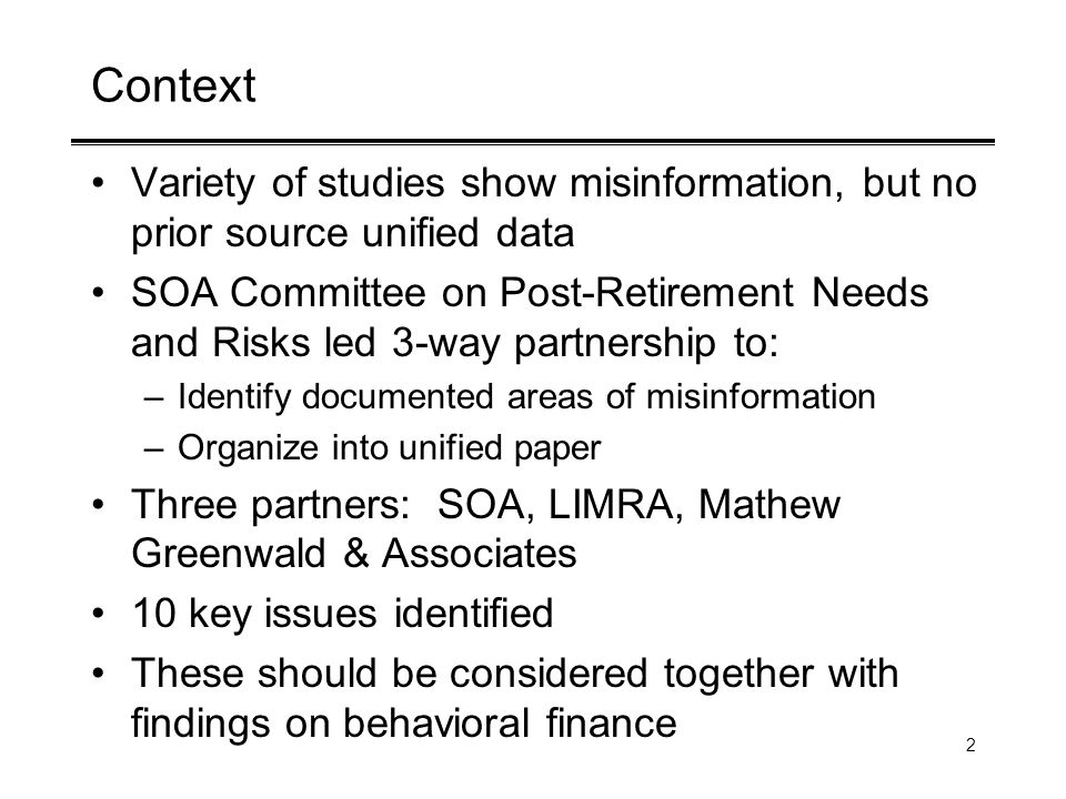2 Context Variety of studies show misinformation, but no prior source unified data SOA Committee on Post-Retirement Needs and Risks led 3-way partnership to: –Identify documented areas of misinformation –Organize into unified paper Three partners: SOA, LIMRA, Mathew Greenwald & Associates 10 key issues identified These should be considered together with findings on behavioral finance