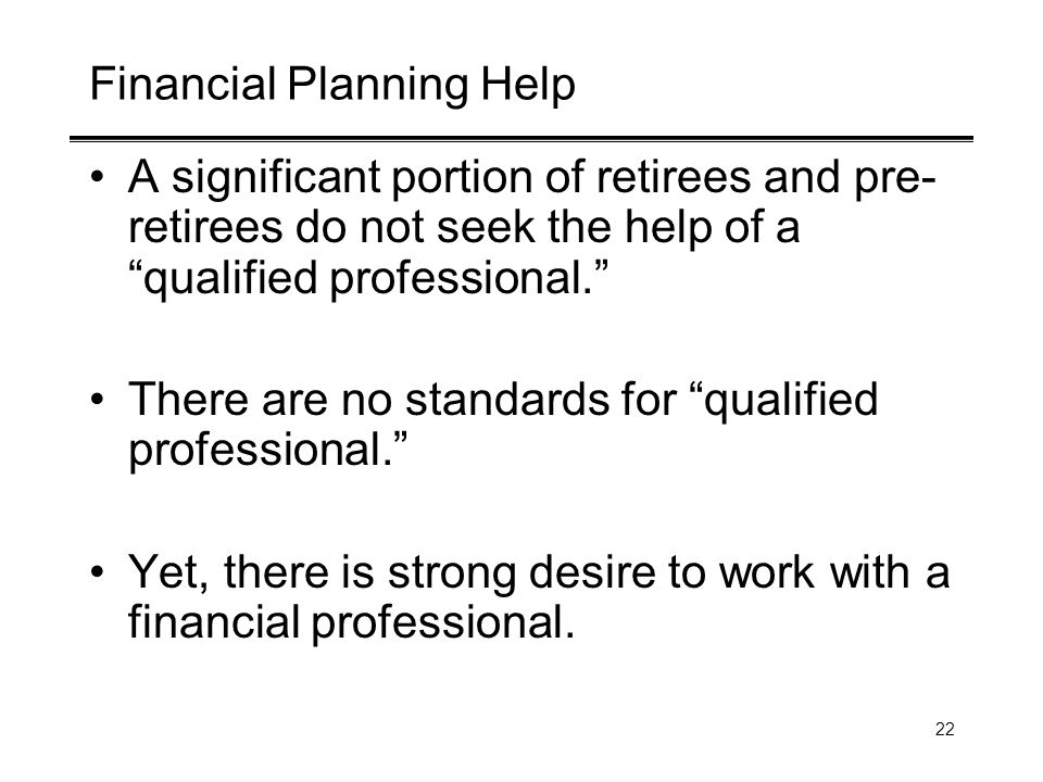 22 Financial Planning Help A significant portion of retirees and pre- retirees do not seek the help of a qualified professional. There are no standard
