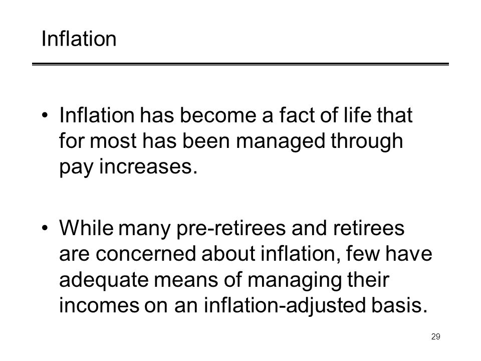 29 Inflation Inflation has become a fact of life that for most has been managed through pay increases. While many pre-retirees and retirees are concer