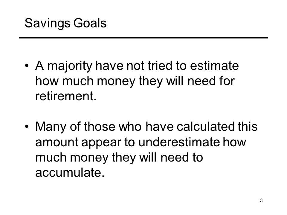 3 Savings Goals A majority have not tried to estimate how much money they will need for retirement. Many of those who have calculated this amount appe