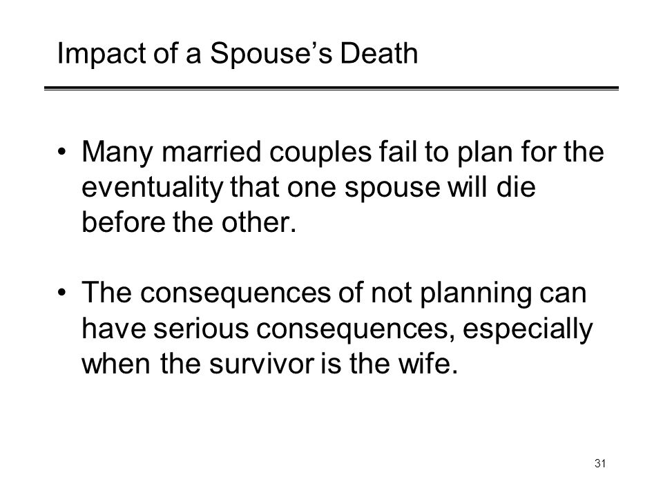 31 Impact of a Spouses Death Many married couples fail to plan for the eventuality that one spouse will die before the other.
