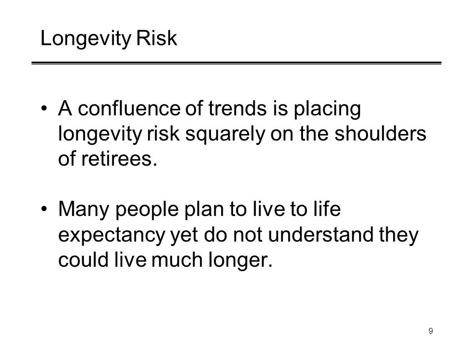 9 Longevity Risk A confluence of trends is placing longevity risk squarely on the shoulders of retirees.
