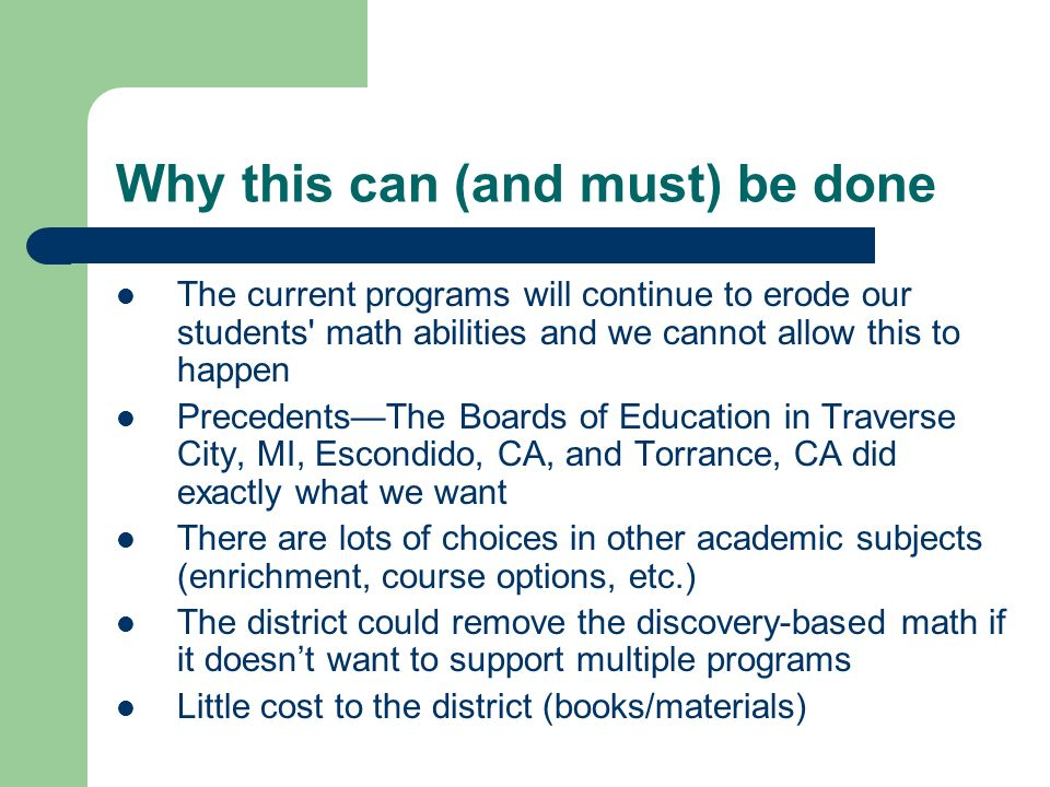 Why this can (and must) be done The current programs will continue to erode our students math abilities and we cannot allow this to happen PrecedentsThe Boards of Education in Traverse City, MI, Escondido, CA, and Torrance, CA did exactly what we want There are lots of choices in other academic subjects (enrichment, course options, etc.) The district could remove the discovery-based math if it doesnt want to support multiple programs Little cost to the district (books/materials)