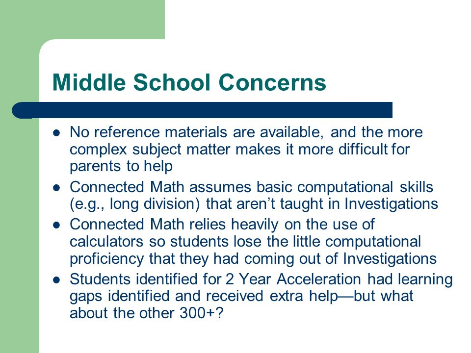 Middle School Concerns No reference materials are available, and the more complex subject matter makes it more difficult for parents to help Connected Math assumes basic computational skills (e.g., long division) that arent taught in Investigations Connected Math relies heavily on the use of calculators so students lose the little computational proficiency that they had coming out of Investigations Students identified for 2 Year Acceleration had learning gaps identified and received extra helpbut what about the other 300+