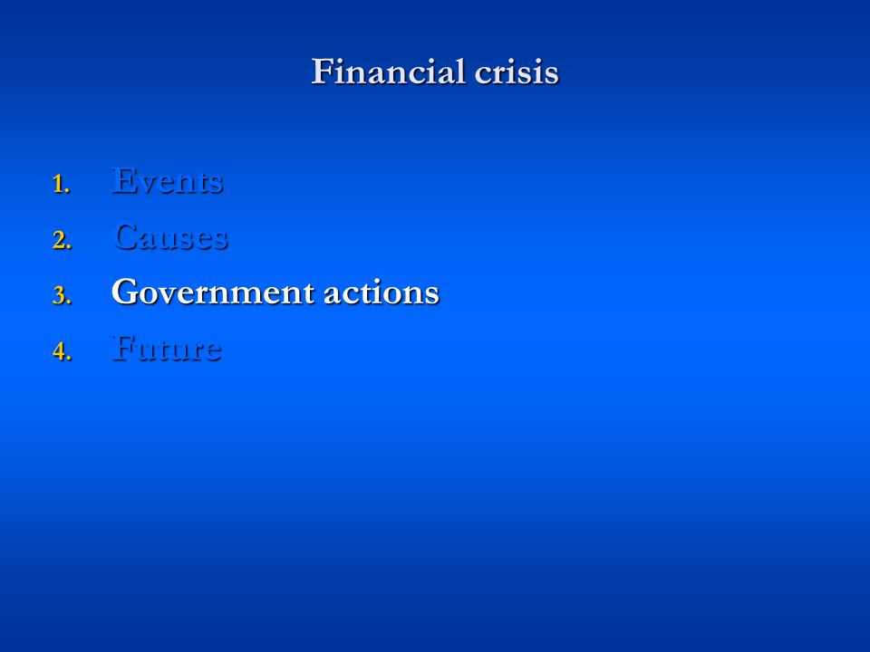Financial crisis 1. Events 2. Causes 3. Government actions 4. Future