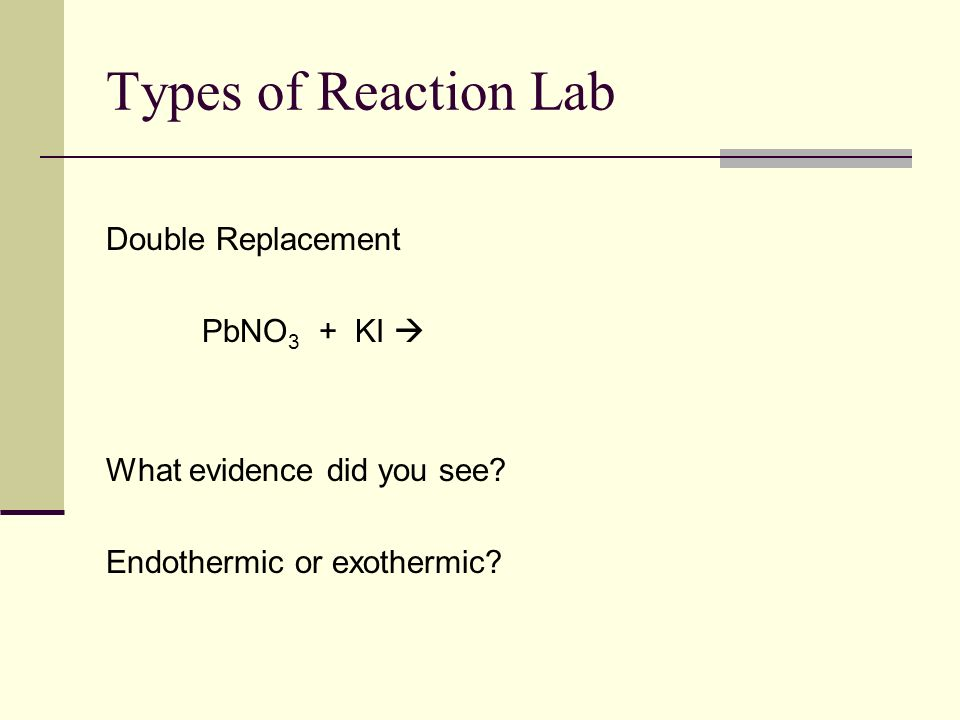 Types of Reaction Lab Single Replacement Zn + HCl What evidence did you see? What was in the little tube– how do you know? Endothermic or exothermic?