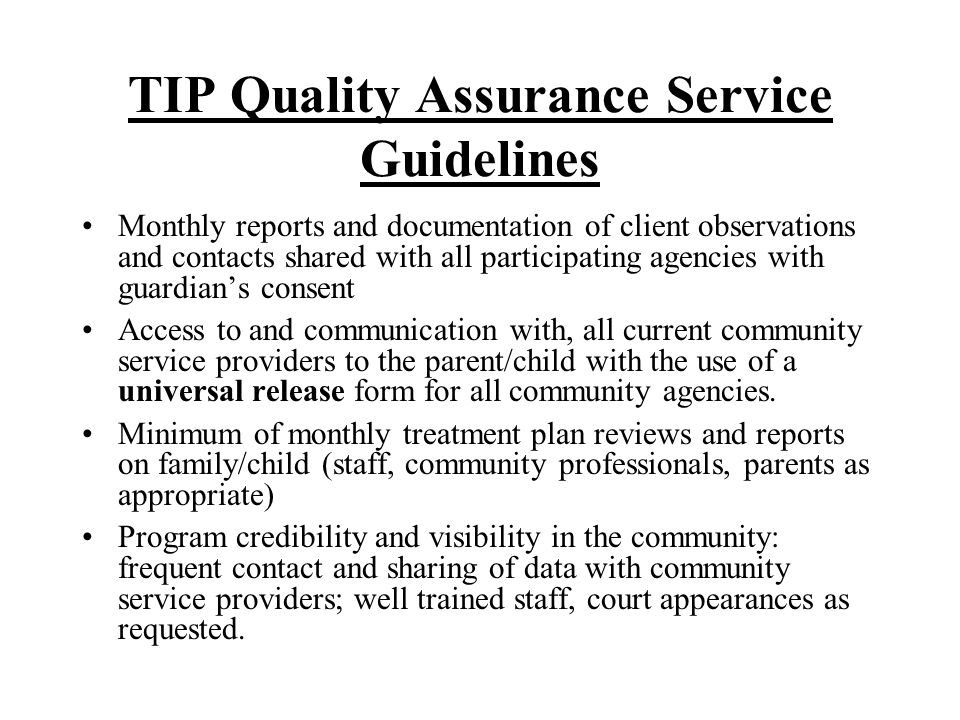 TIP Quality Assurance Service Guidelines Referral of preschool aged children and their families by Children Services Agency on issues of 1) developmental, 2) behavioral, or 3) placement instability concerns Interagency Participation/Agreements: Preschools, Childrens Services, EI, Mental Health for Collaborative Program Development and Funding Low number of children to staff ratio (recommended 4:1) with a classroom no more than 12 children Full Year program Operation (with seasonal and Holiday breaks)