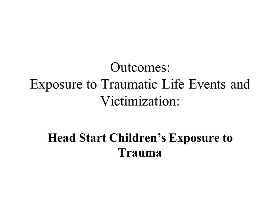 Outcomes: Exposure to Traumatic Life Events and Victimization: Head Start Childrens Exposure to Trauma