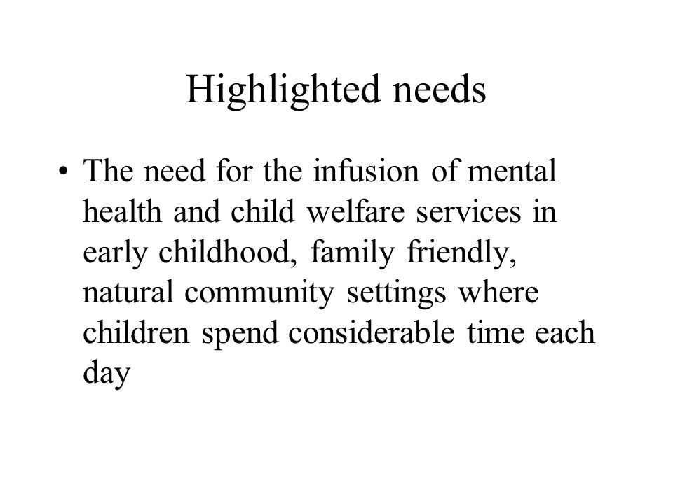 Highlighted needs The need for the infusion of mental health and child welfare services in early childhood, family friendly, natural community setting