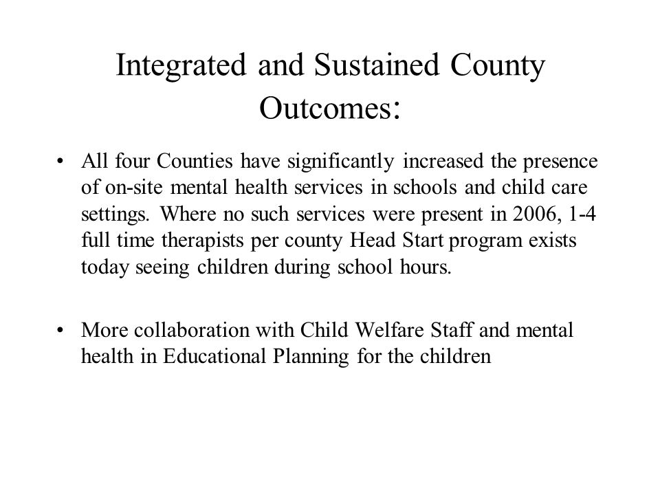 Integrated and Sustained County Outcomes : All four Counties have significantly increased the presence of on-site mental health services in schools an