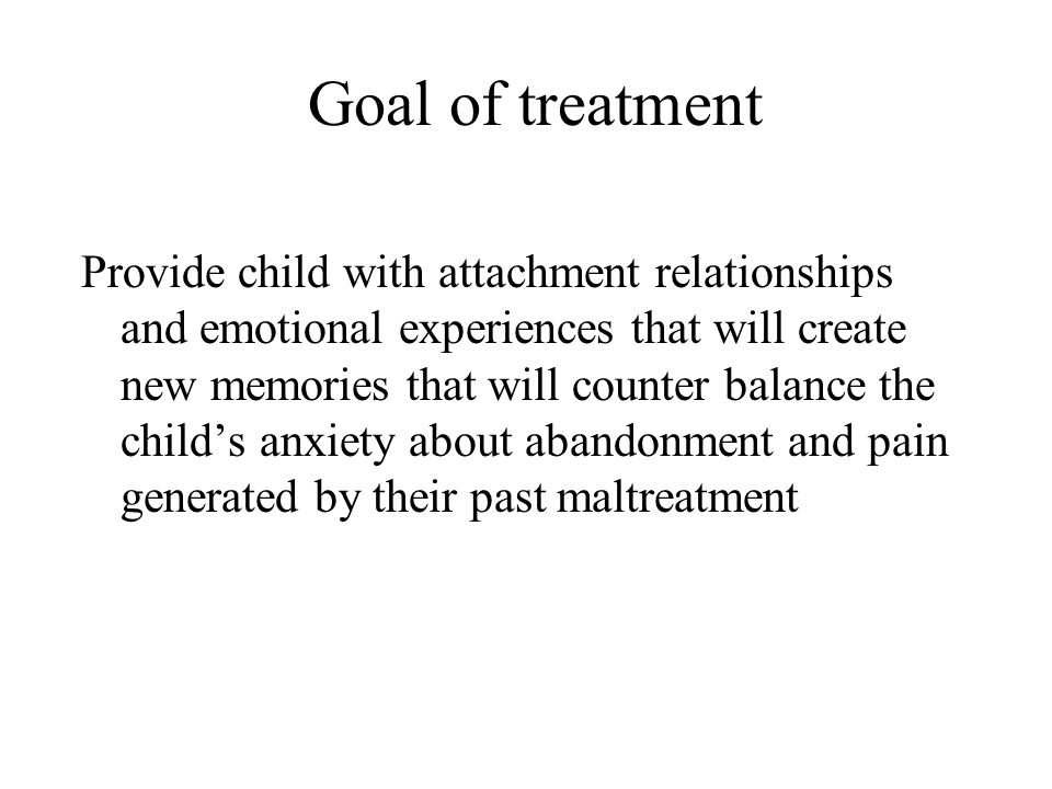Goal of treatment Provide child with attachment relationships and emotional experiences that will create new memories that will counter balance the ch