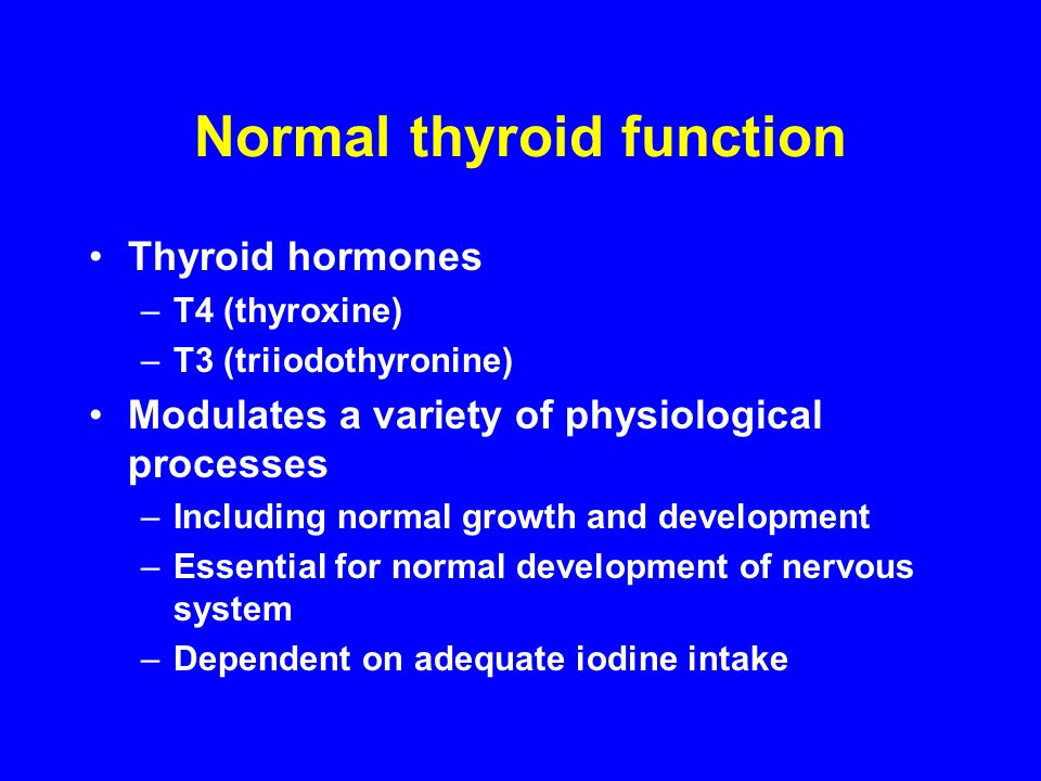 Normal thyroid function Thyroid hormones –T4 (thyroxine) –T3 (triiodothyronine) Modulates a variety of physiological processes –Including normal growth and development –Essential for normal development of nervous system –Dependent on adequate iodine intake