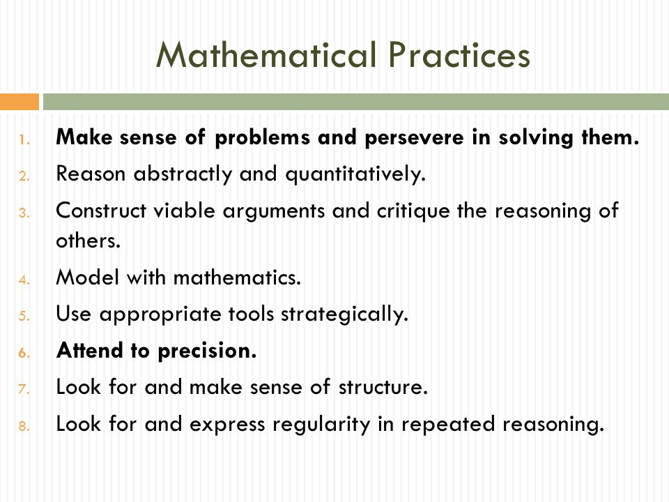 Mathematical Practices 1. Make sense of problems and persevere in solving them. 2. Reason abstractly and quantitatively. 3. Construct viable arguments