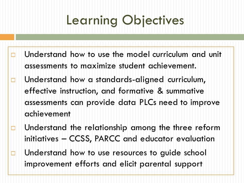Learning Objectives Understand how to use the model curriculum and unit assessments to maximize student achievement. Understand how a standards-aligne