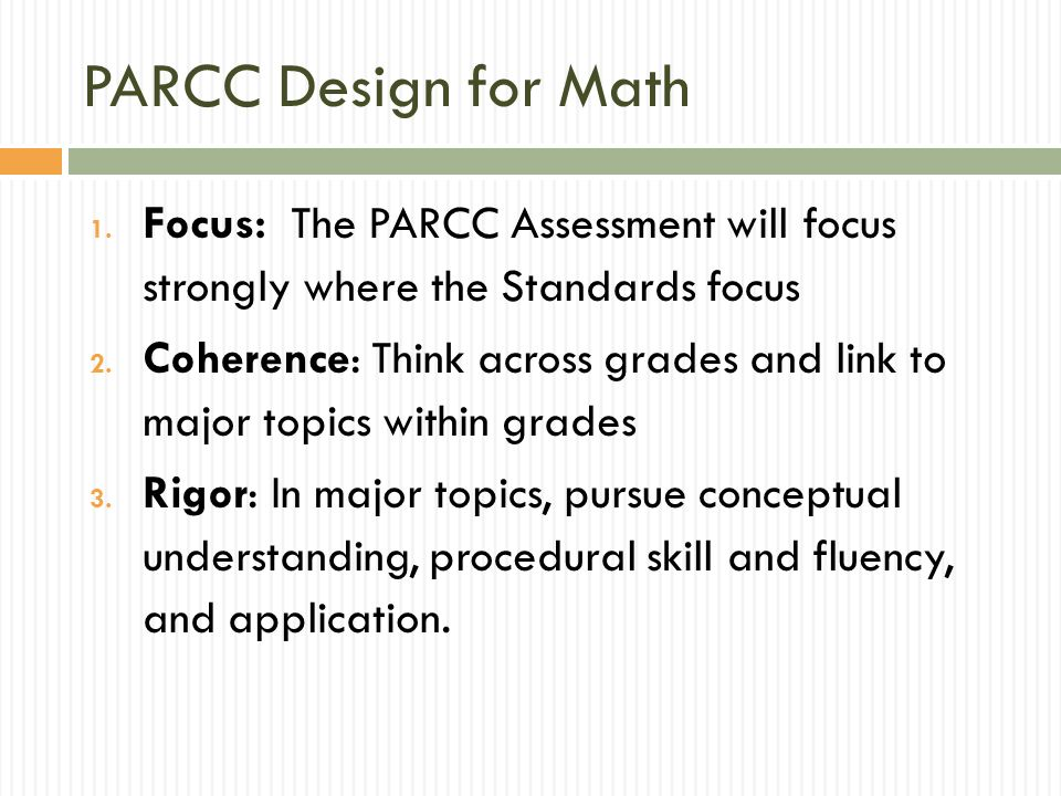 PARCC Design for Math 1. Focus: The PARCC Assessment will focus strongly where the Standards focus 2. Coherence: Think across grades and link to major
