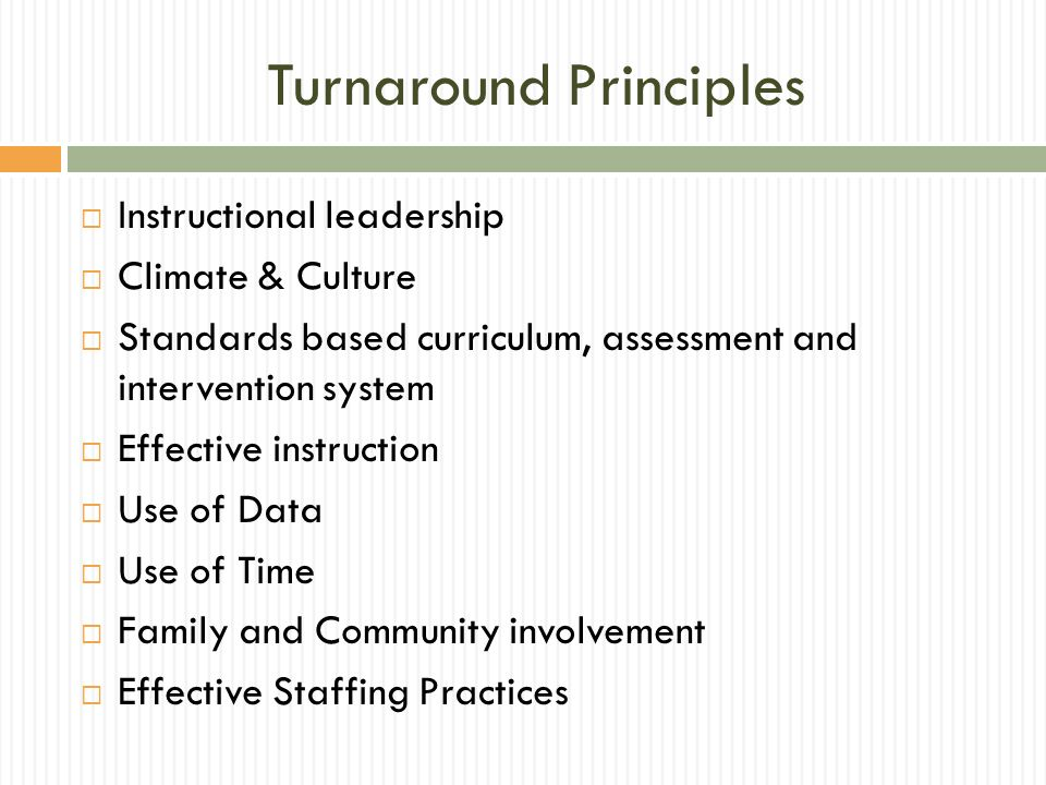 Turnaround Principles Instructional leadership Climate & Culture Standards based curriculum, assessment and intervention system Effective instruction