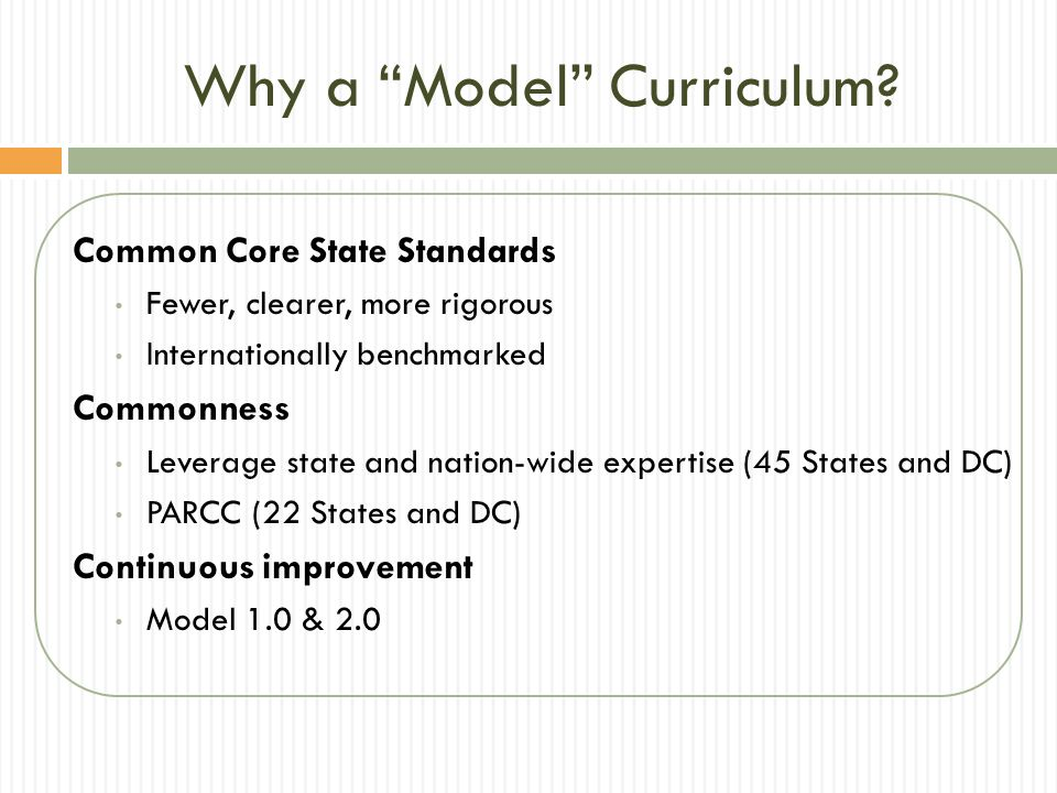Why a Model Curriculum? Common Core State Standards Fewer, clearer, more rigorous Internationally benchmarked Commonness Leverage state and nation-wid