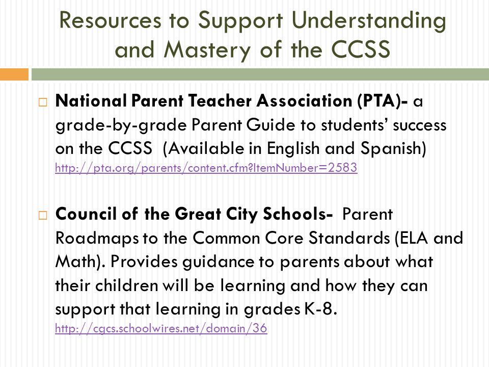 National Parent Teacher Association (PTA)- a grade-by-grade Parent Guide to students success on the CCSS (Available in English and Spanish) http://pta